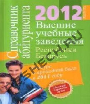 Справочник абитуриента, высшие учебные заведения Республики Беларусь 2012 год